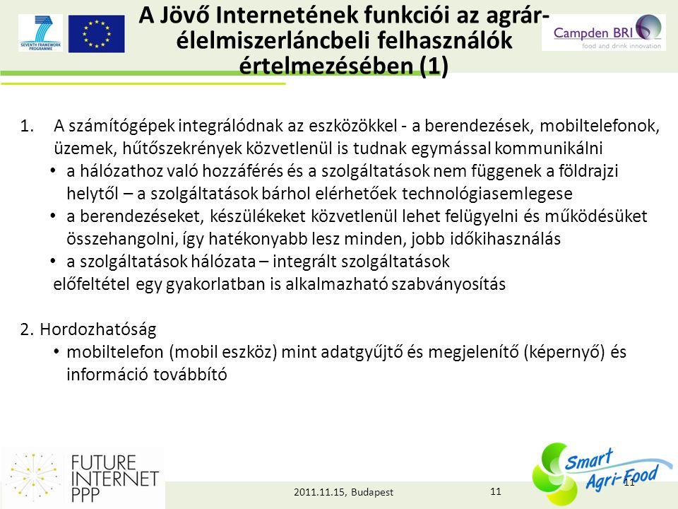 2011.11.15, Budapest A Jövő Internetének funkciói az agrár- élelmiszerláncbeli felhasználók értelmezésében (1) 1.A számítógépek integrálódnak az eszközökkel - a berendezések, mobiltelefonok, üzemek, hűtőszekrények közvetlenül is tudnak egymással kommunikálni • a hálózathoz való hozzáférés és a szolgáltatások nem függenek a földrajzi helytől – a szolgáltatások bárhol elérhetőek technológiasemlegese • a berendezéseket, készülékeket közvetlenül lehet felügyelni és működésüket összehangolni, így hatékonyabb lesz minden, jobb időkihasználás • a szolgáltatások hálózata – integrált szolgáltatások előfeltétel egy gyakorlatban is alkalmazható szabványosítás 2.Hordozhatóság • mobiltelefon (mobil eszköz) mint adatgyűjtő és megjelenítő (képernyő) és információ továbbító 11