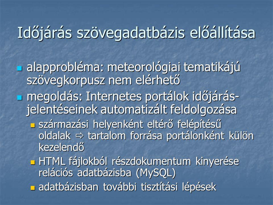 Időjárás szövegadatbázis előállítása  alapprobléma: meteorológiai tematikájú szövegkorpusz nem elérhető  megoldás: Internetes portálok időjárás- jelentéseinek automatizált feldolgozása  származási helyenként eltérő felépítésű oldalak  tartalom forrása portálonként külön kezelendő  HTML fájlokból részdokumentum kinyerése relációs adatbázisba (MySQL)  adatbázisban további tisztítási lépések