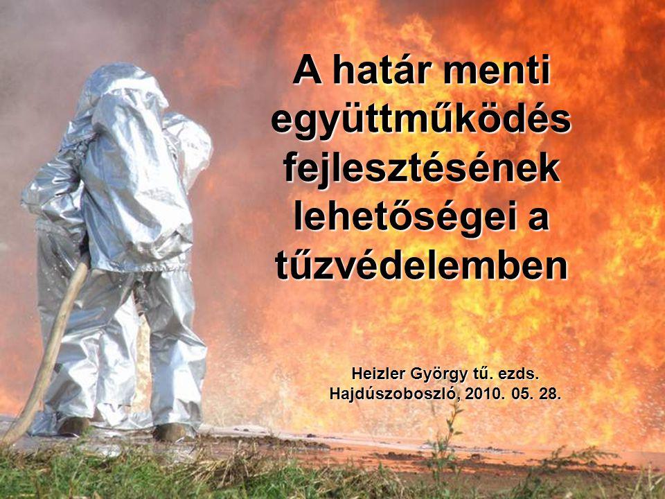 A határ menti együttműködés fejlesztésének lehetőségei a tűzvédelemben Heizler György tű.