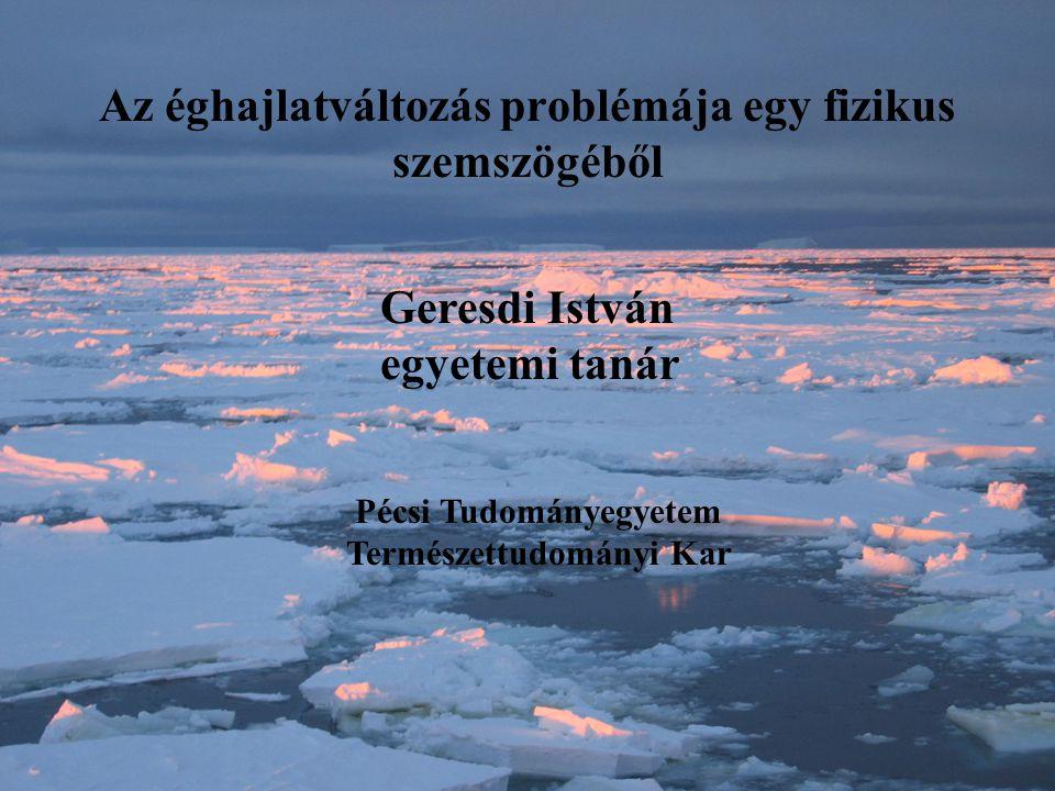 Az éghajlatváltozás problémája egy fizikus szemszögéből Geresdi István egyetemi tanár Pécsi Tudományegyetem Természettudományi Kar