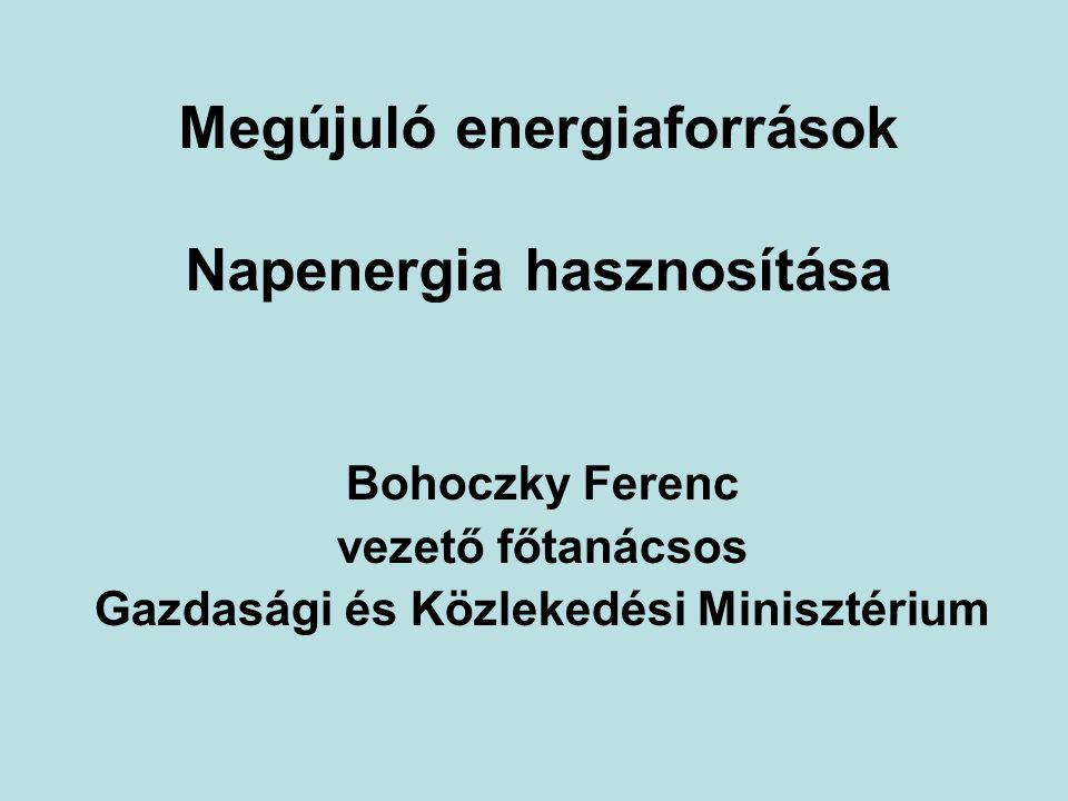 Megújuló energiaforrások Napenergia hasznosítása Bohoczky Ferenc vezető főtanácsos Gazdasági és Közlekedési Minisztérium