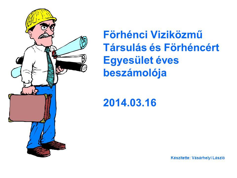 Förhénci Viziközmű Társulás és Förhéncért Egyesület éves beszámolója 2014.03.16 Készítette: Vásárhelyi László