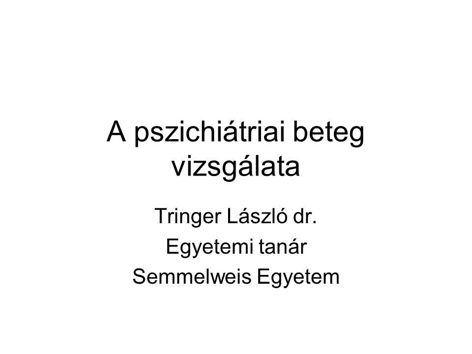 A pszichiátriai beteg vizsgálata Tringer László dr. Egyetemi tanár Semmelweis Egyetem