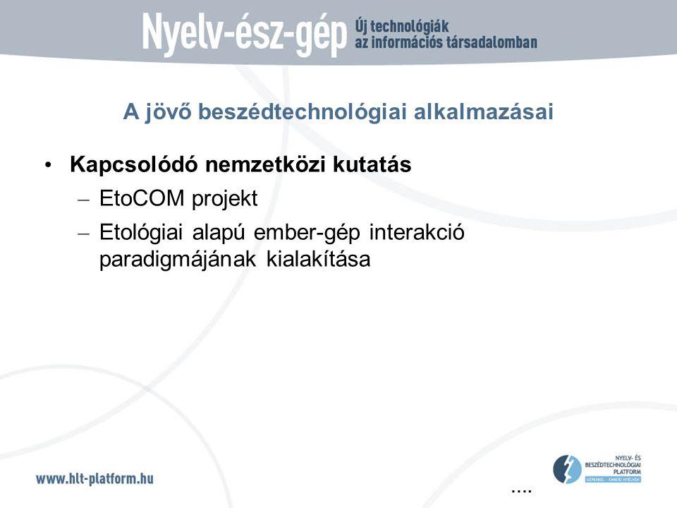…. A jövő beszédtechnológiai alkalmazásai • Kapcsolódó nemzetközi kutatás – EtoCOM projekt – Etológiai alapú ember-gép interakció paradigmájának kiala