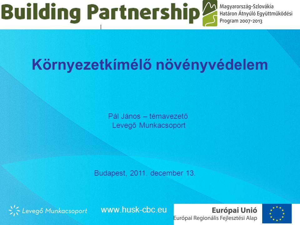 Környezetkímélő növényvédelem Pál János – témavezető Levegő Munkacsoport Budapest, 2011. december 13. www.husk-cbc.eu