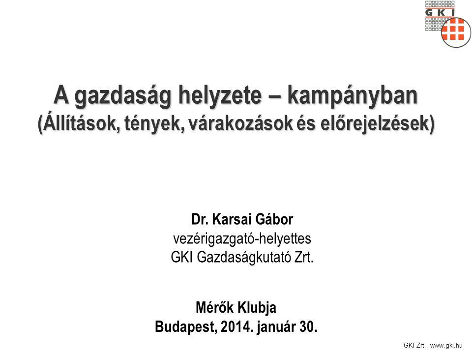 GKI Zrt., www.gki.hu A gazdaság helyzete – kampányban (Állítások, tények, várakozások és előrejelzések) Mérők Klubja Budapest, 2014. január 30. Dr. Ka