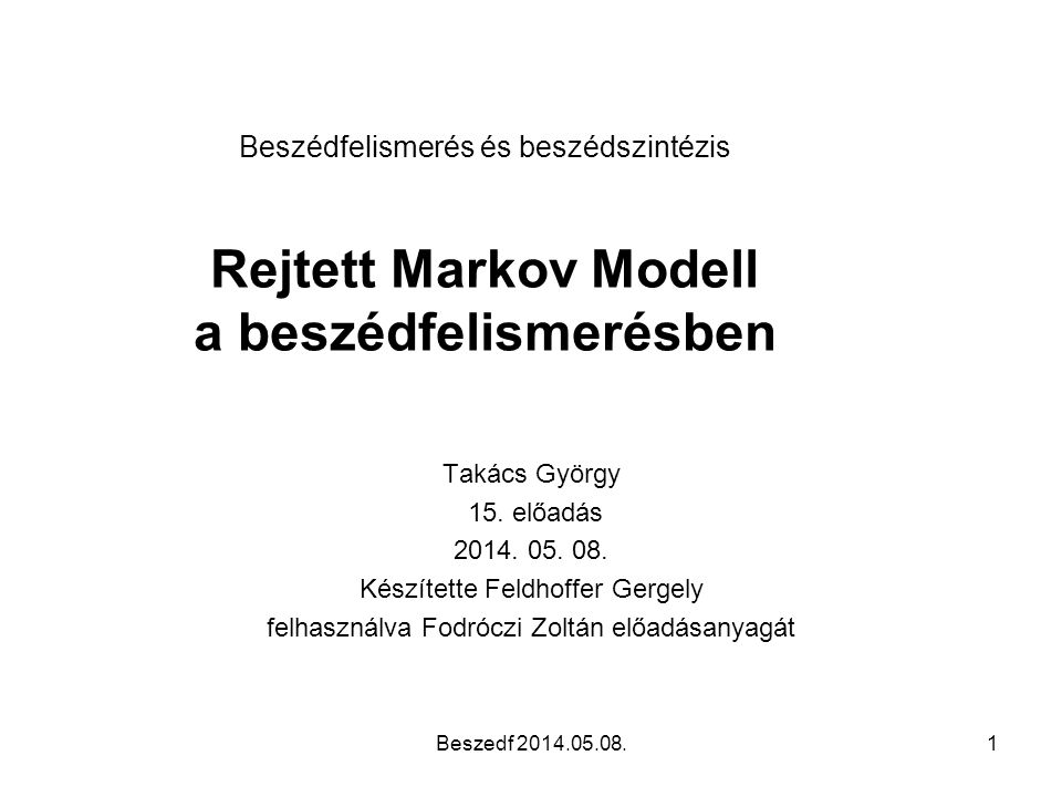 HTK (HMM Tool Kit) •Fájlformátumok: – Saját formátumok – Hangfájlok (WAV, AIFF, AU8..) – Tesztanyagok cimkézései (TIMIT, SCRIBE..) •HMM – Adatszerkezetek modellekhez, akár többedrendűekhez – Többféle tanítási módszer – Viterbi/Forward és egyéb kiértékelések – Adaptív HMM Beszedf 2014.05.08.42