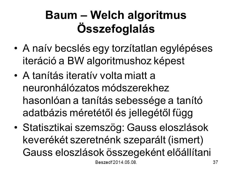 Baum – Welch algoritmus Összefoglalás •A naív becslés egy torzítatlan egylépéses iteráció a BW algoritmushoz képest •A tanítás iteratív volta miatt a