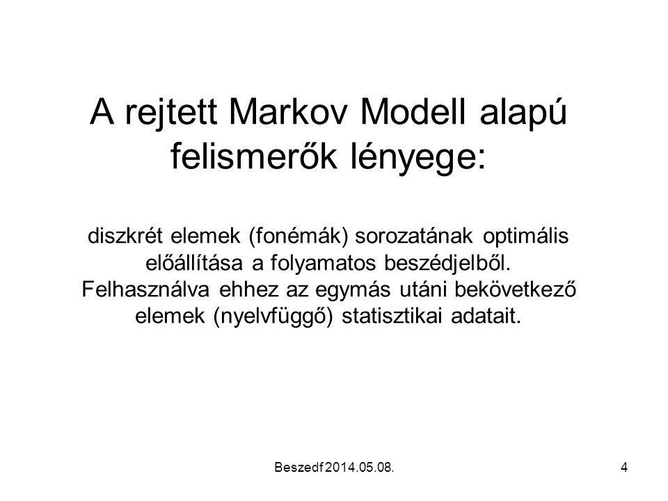 A Rejtett Markov Modell (HMM) Minden állapothoz hozzárendelhető a lehetséges megfigyelések valószínűsége ● e si (x) : x megfigyelés valószínűsége az i állapotban ● Ismerjük az állapotátmeneti valószínűségeket: Az A mátrix ● Keressük az állapotok sorozatát a megfigyelések sorozata alapján Beszedf 2014.05.08.15