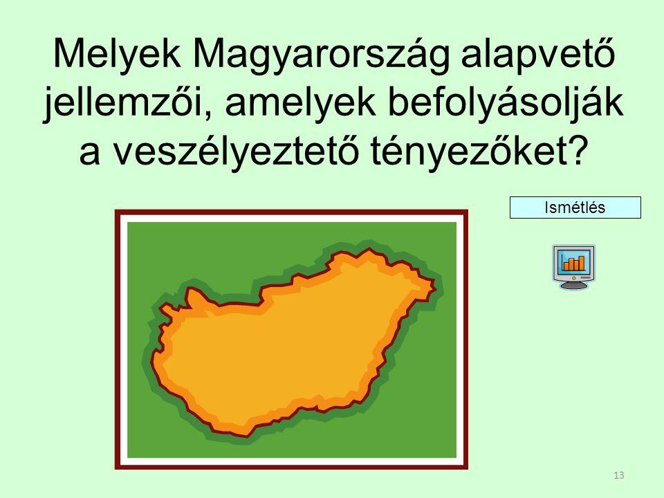 13 Melyek Magyarország alapvető jellemzői, amelyek befolyásolják a veszélyeztető tényezőket? Ismétlés