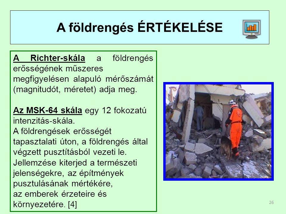 26 A földrengés ÉRTÉKELÉSE A Richter-skála a földrengés erősségének műszeres megfigyelésen alapuló mérőszámát (magnitudót, méretet) adja meg. Az MSK-6