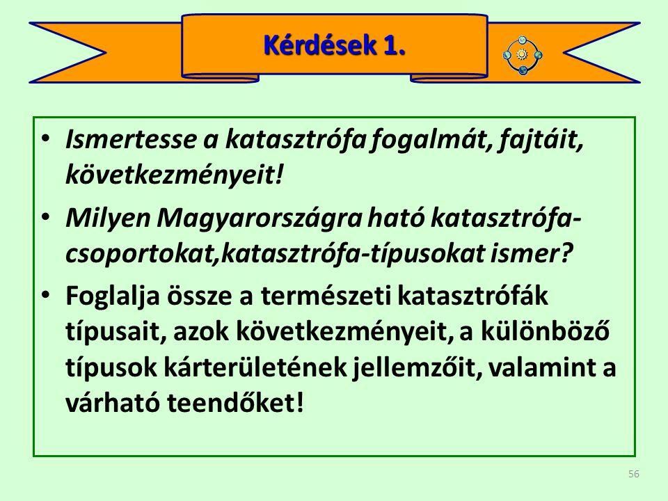 56 • Ismertesse a katasztrófa fogalmát, fajtáit, következményeit! • Milyen Magyarországra ható katasztrófa- csoportokat,katasztrófa-típusokat ismer? •