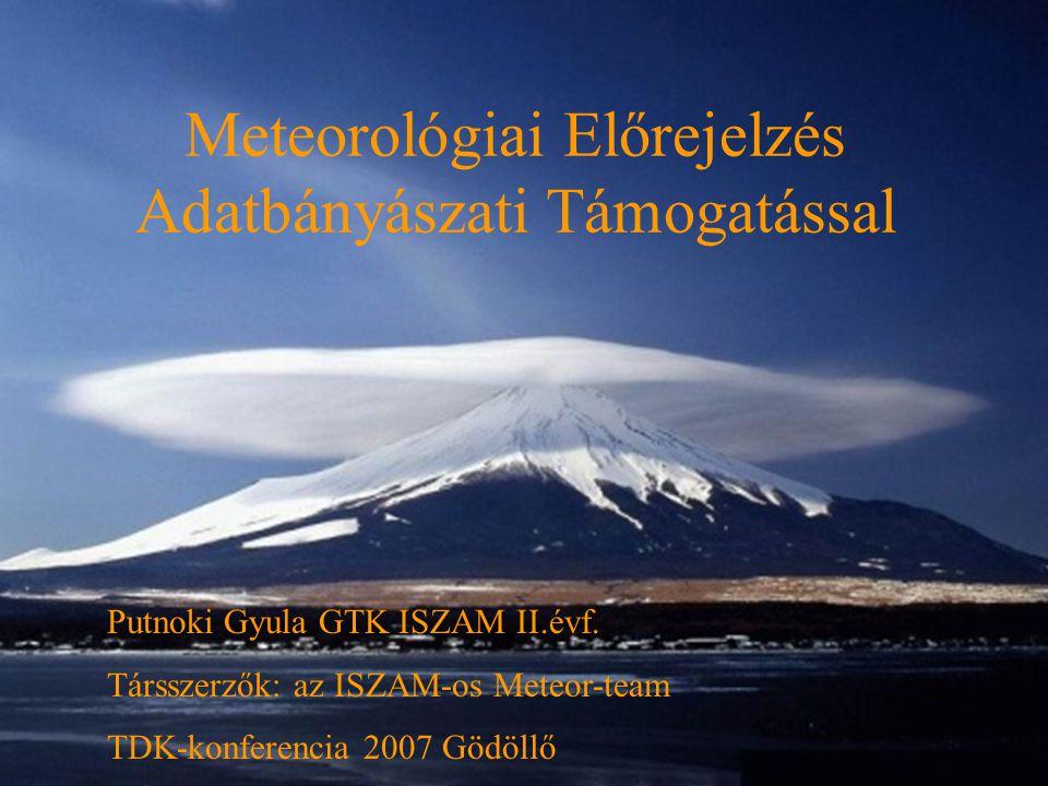 Meteorológiai Előrejelzés Adatbányászati Támogatással Putnoki Gyula GTK ISZAM II.évf. Társszerzők: az ISZAM-os Meteor-team TDK-konferencia 2007 Gödöll