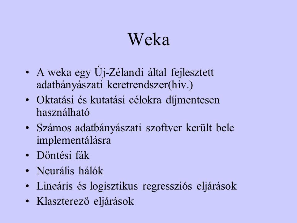 Weka •A weka egy Új-Zélandi által fejlesztett adatbányászati keretrendszer(hiv.) •Oktatási és kutatási célokra díjmentesen használható •Számos adatbányászati szoftver került bele implementálásra •Döntési fák •Neurális hálók •Lineáris és logisztikus regressziós eljárások •Klaszterező eljárások