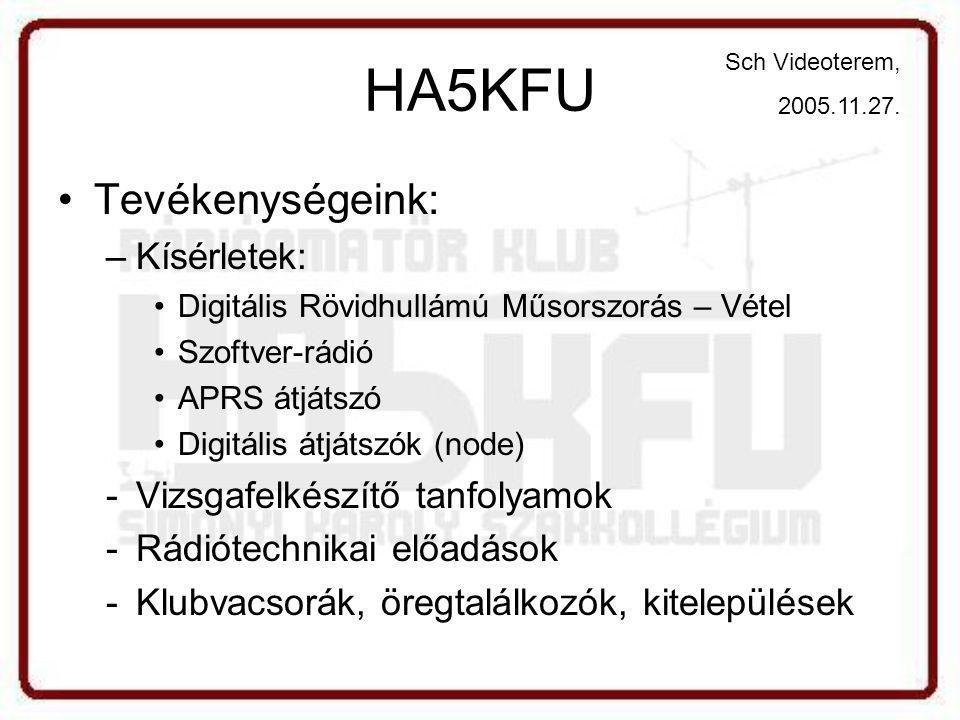 HA5KFU •Tevékenységeink: –Kísérletek: •Digitális Rövidhullámú Műsorszorás – Vétel •Szoftver-rádió •APRS átjátszó •Digitális átjátszók (node) -Vizsgafelkészítő tanfolyamok -Rádiótechnikai előadások -Klubvacsorák, öregtalálkozók, kitelepülések Sch Videoterem, 2005.11.27.