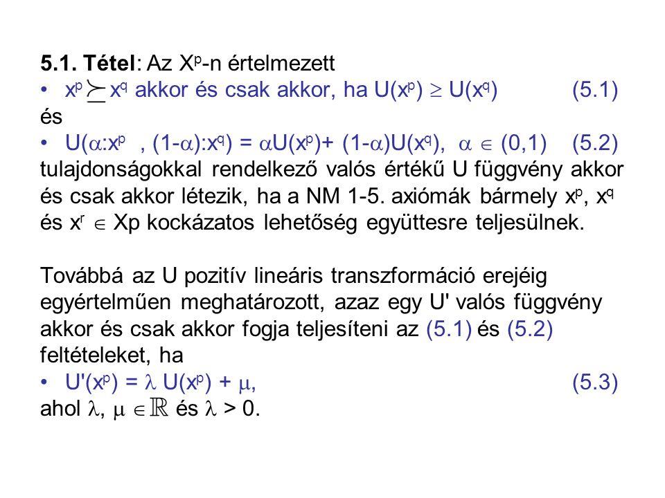 5.1. Tétel: Az X p -n értelmezett •x p  x q akkor és csak akkor, ha U(x p )  U(x q ) (5.1) és •U(  :x p, (1-  ):x q ) =  U(x p )+ (1-  )U(x q ),