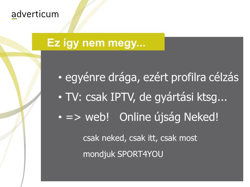 Online újság • egyénre drága, ezért profilra célzás • TV: csak IPTV, de gyártási ktsg...