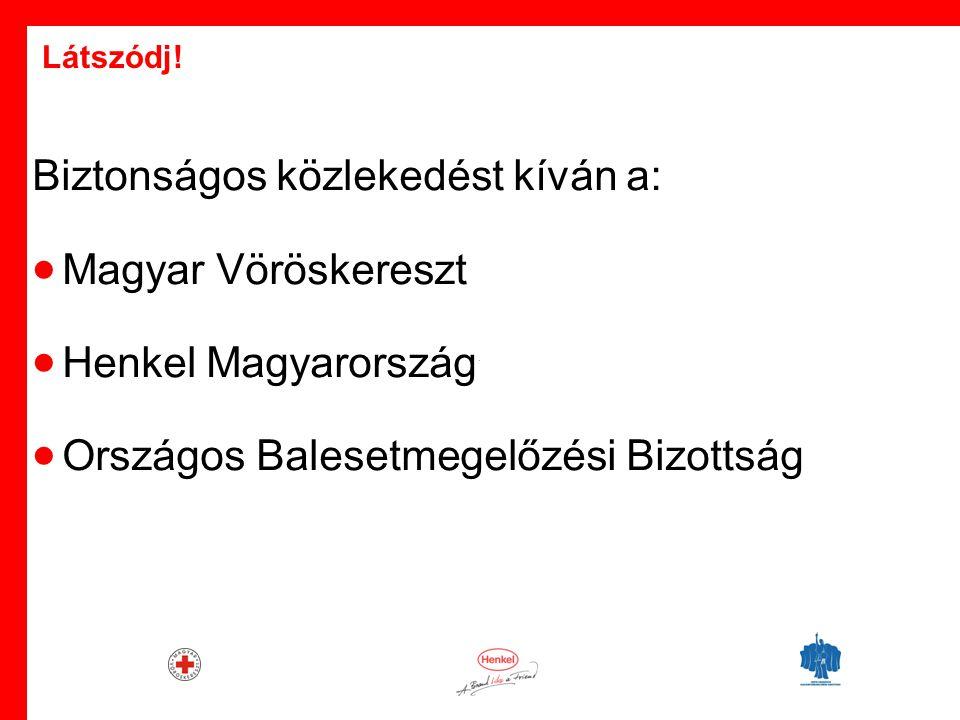 · Biztonságos közlekedést kíván a:  Magyar Vöröskereszt  Henkel Magyarország  Országos Balesetmegelőzési Bizottság Látszódj!