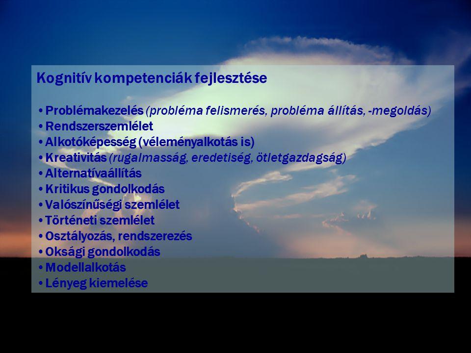 Kognitív kompetenciák fejlesztése •Problémakezelés (probléma felismerés, probléma állítás, -megoldás) •Rendszerszemlélet •Alkotóképesség (véleményalkotás is) •Kreativitás (rugalmasság, eredetiség, ötletgazdagság) •Alternatívaállítás •Kritikus gondolkodás •Valószínűségi szemlélet •Történeti szemlélet •Osztályozás, rendszerezés •Oksági gondolkodás •Modellalkotás •Lényeg kiemelése