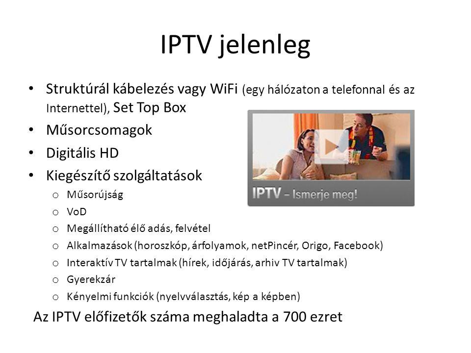 IPTV jelenleg • Struktúrál kábelezés vagy WiFi (egy hálózaton a telefonnal és az Internettel), Set Top Box • Műsorcsomagok • Digitális HD • Kiegészítő szolgáltatások o Műsorújság o VoD o Megállítható élő adás, felvétel o Alkalmazások (horoszkóp, árfolyamok, netPincér, Origo, Facebook) o Interaktív TV tartalmak (hírek, időjárás, arhiv TV tartalmak) o Gyerekzár o Kényelmi funkciók (nyelvválasztás, kép a képben) Az IPTV előfizetők száma meghaladta a 700 ezret