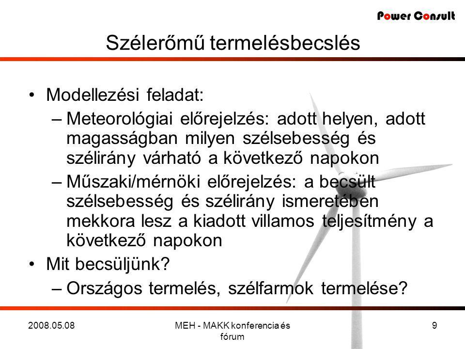 2008.05.08MEH - MAKK konferencia és fórum 9 Szélerőmű termelésbecslés •Modellezési feladat: –Meteorológiai előrejelzés: adott helyen, adott magasságban milyen szélsebesség és szélirány várható a következő napokon –Műszaki/mérnöki előrejelzés: a becsült szélsebesség és szélirány ismeretében mekkora lesz a kiadott villamos teljesítmény a következő napokon •Mit becsüljünk.