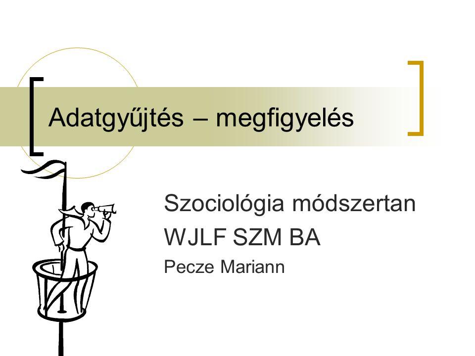 Adatgyűjtés – megfigyelés Szociológia módszertan WJLF SZM BA Pecze Mariann