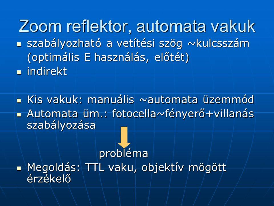 Zoom reflektor, automata vakuk  szabályozható a vetítési szög ~kulcsszám (optimális E használás, előtét)  indirekt  Kis vakuk: manuális ~automata üzemmód  Automata üm.: fotocella~fényerő+villanás szabályozása probléma  Megoldás: TTL vaku, objektív mögött érzékelő