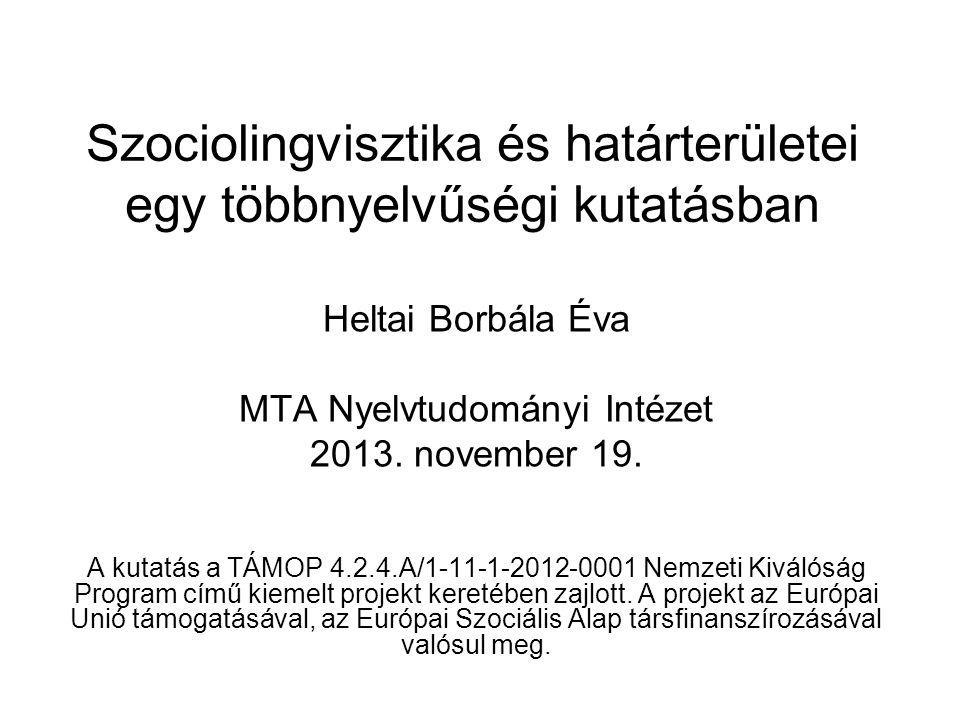 Szociolingvisztika és határterületei egy többnyelvűségi kutatásban Heltai Borbála Éva MTA Nyelvtudományi Intézet 2013. november 19. A kutatás a TÁMOP
