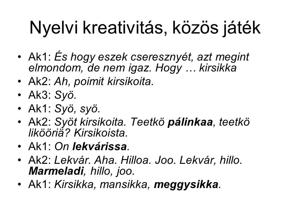 Nyelvi kreativitás, közös játék •Ak1: És hogy eszek cseresznyét, azt megint elmondom, de nem igaz. Hogy … kirsikka •Ak2: Ah, poimit kirsikoita. •Ak3: