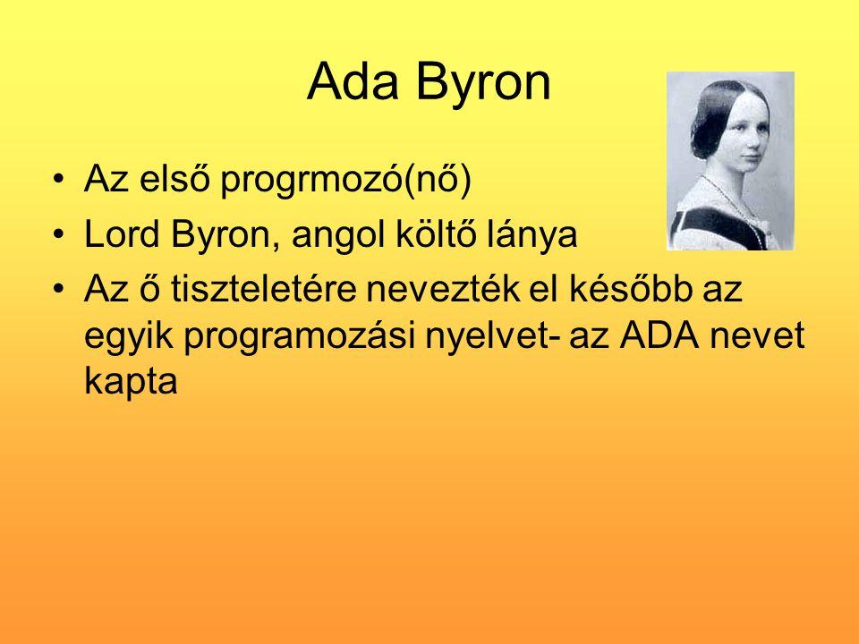 Ada Byron •Az első progrmozó(nő) •Lord Byron, angol költő lánya •Az ő tiszteletére nevezték el később az egyik programozási nyelvet- az ADA nevet kapt