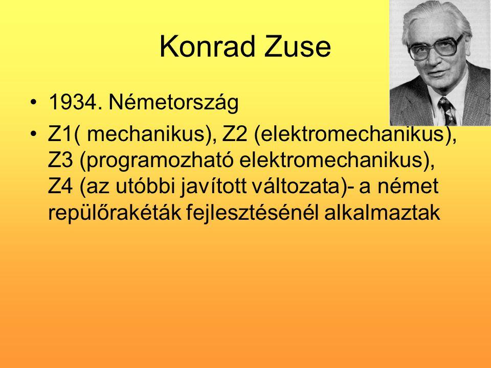 Konrad Zuse •1934. Németország •Z1( mechanikus), Z2 (elektromechanikus), Z3 (programozható elektromechanikus), Z4 (az utóbbi javított változata)- a né