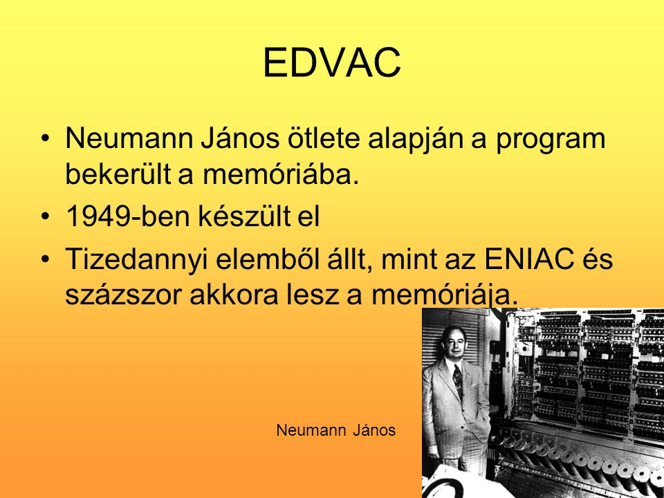 EDVAC •Neumann János ötlete alapján a program bekerült a memóriába. •1949-ben készült el •Tizedannyi elemből állt, mint az ENIAC és százszor akkora le