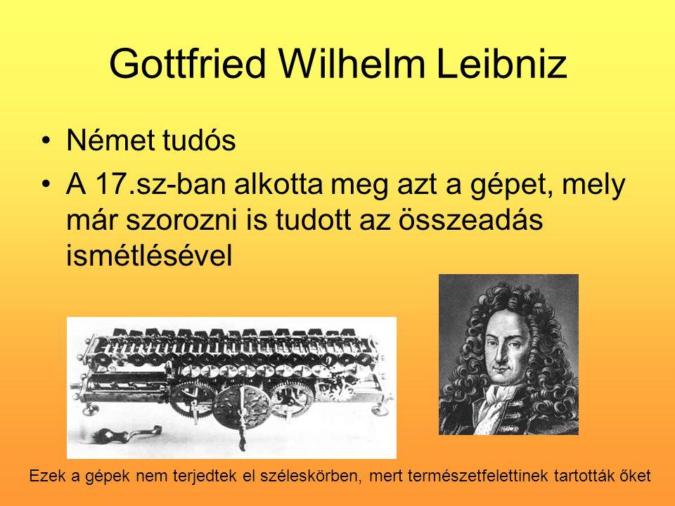 Gottfried Wilhelm Leibniz •Német tudós •A 17.sz-ban alkotta meg azt a gépet, mely már szorozni is tudott az összeadás ismétlésével Ezek a gépek nem te