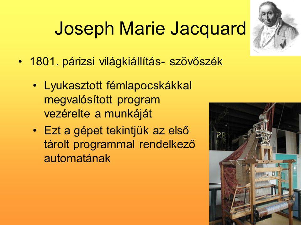Joseph Marie Jacquard •1801. párizsi világkiállítás- szövőszék •Lyukasztott fémlapocskákkal megvalósított program vezérelte a munkáját •Ezt a gépet te