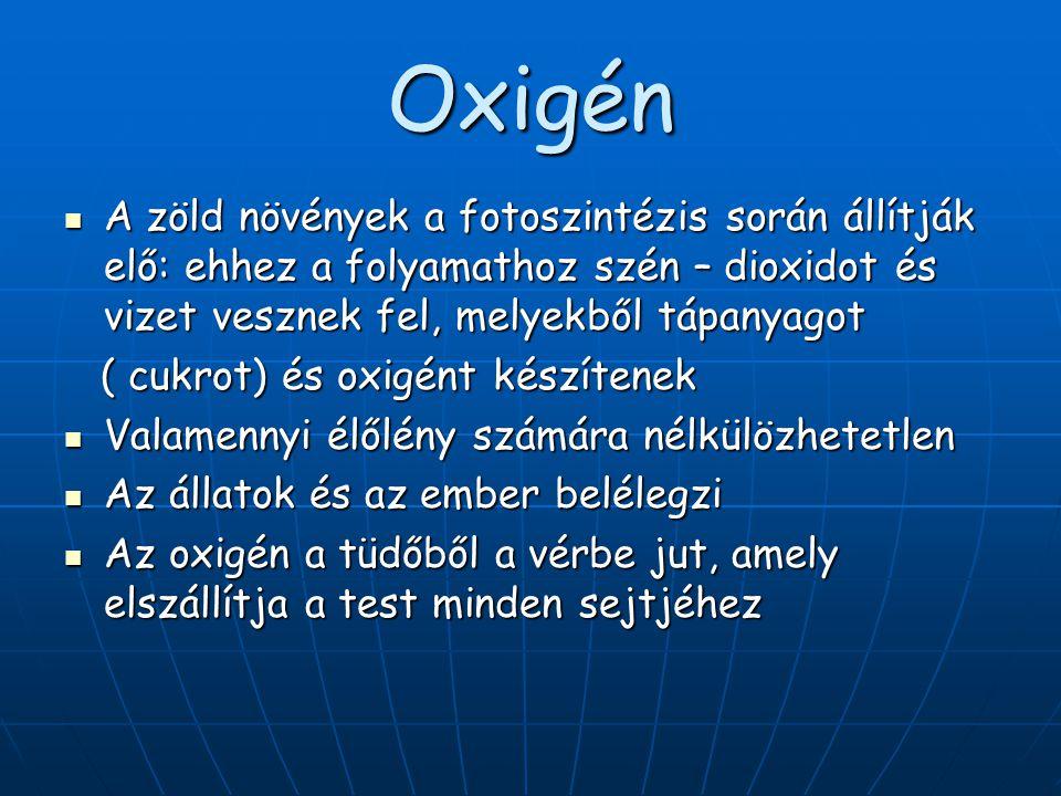 Oxigén  A zöld növények a fotoszintézis során állítják elő: ehhez a folyamathoz szén – dioxidot és vizet vesznek fel, melyekből tápanyagot ( cukrot)