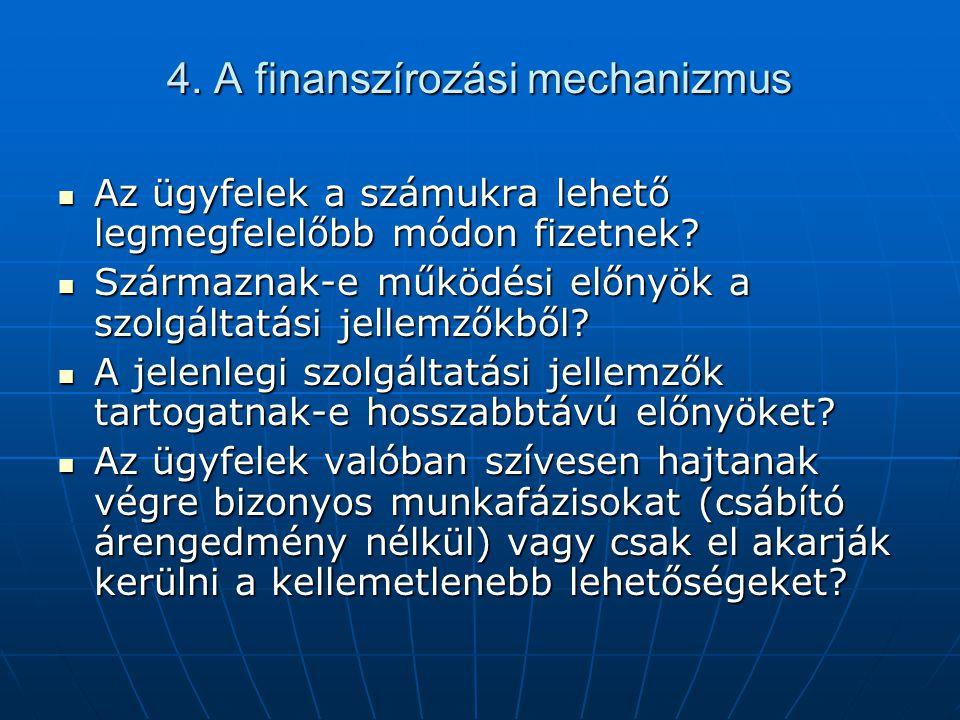 4. A finanszírozási mechanizmus  Az ügyfelek a számukra lehető legmegfelelőbb módon fizetnek?  Származnak-e működési előnyök a szolgáltatási jellemz