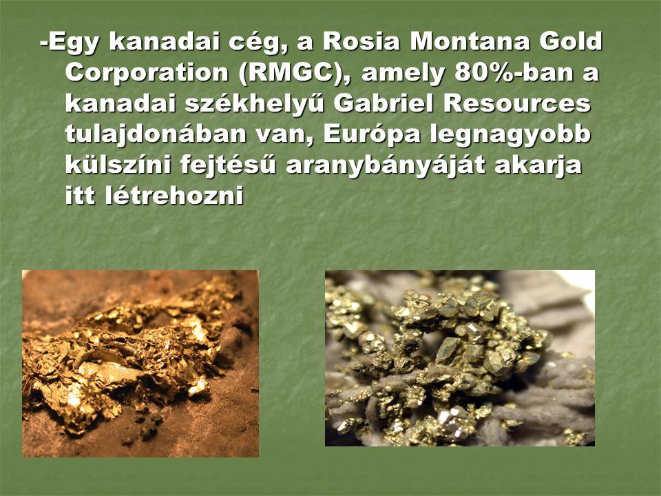 -Egy kanadai cég, a Rosia Montana Gold Corporation (RMGC), amely 80%-ban a kanadai székhelyű Gabriel Resources tulajdonában van, Európa legnagyobb kül