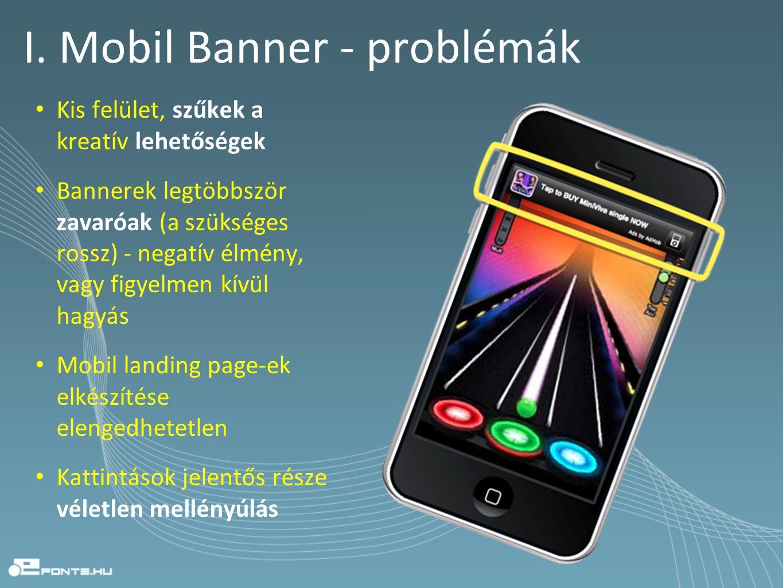 I. Mobil Banner - problémák • Kis felület, szűkek a kreatív lehetőségek • Bannerek legtöbbször zavaróak (a szükséges rossz) - negatív élmény, vagy fig