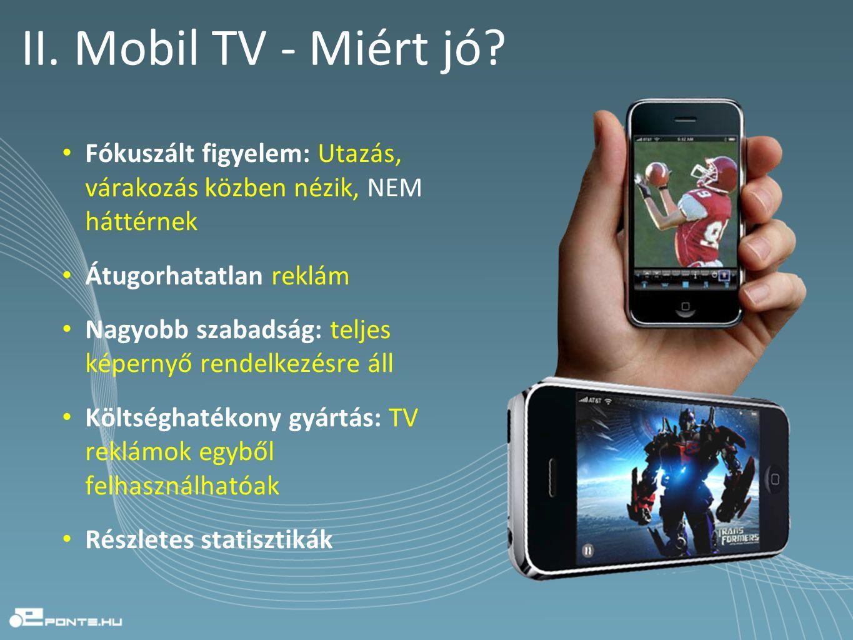 II. Mobil TV - Miért jó? • Fókuszált figyelem: Utazás, várakozás közben nézik, NEM háttérnek • Átugorhatatlan reklám • Nagyobb szabadság: teljes képer
