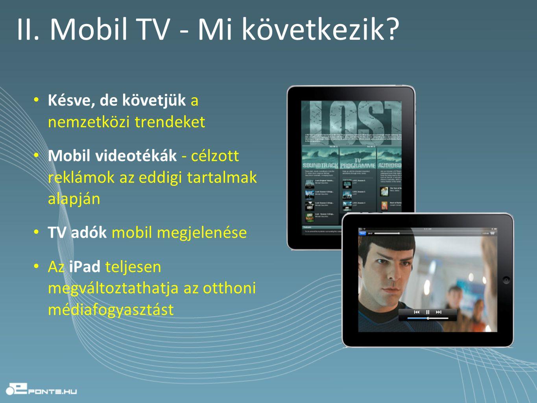 II. Mobil TV - Mi következik? • Késve, de követjük a nemzetközi trendeket • Mobil videotékák - célzott reklámok az eddigi tartalmak alapján • TV adók