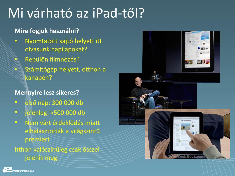 Mi várható az iPad-től? Mire fogjuk használni? • Nyomtatott sajtó helyett itt olvasunk napilapokat? • Repülőn filmnézés? • Számítógép helyett, otthon