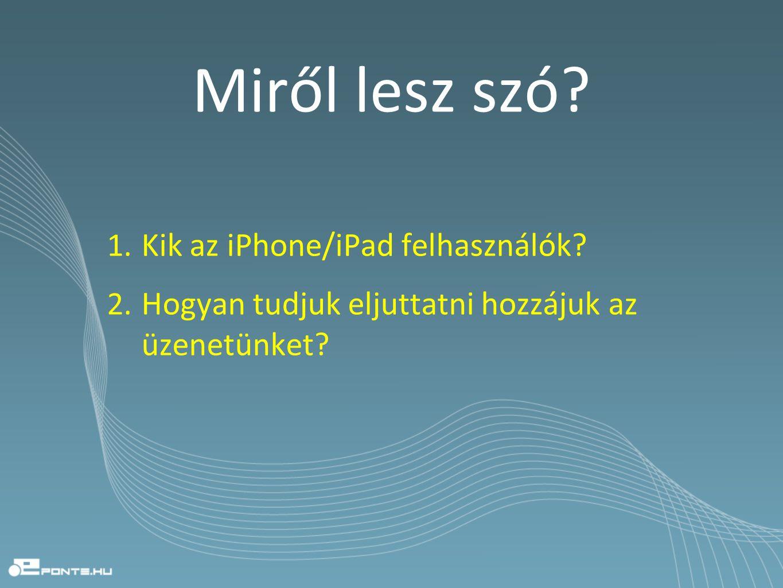 Miről lesz szó? 1. Kik az iPhone/iPad felhasználók? 2. Hogyan tudjuk eljuttatni hozzájuk az üzenetünket?