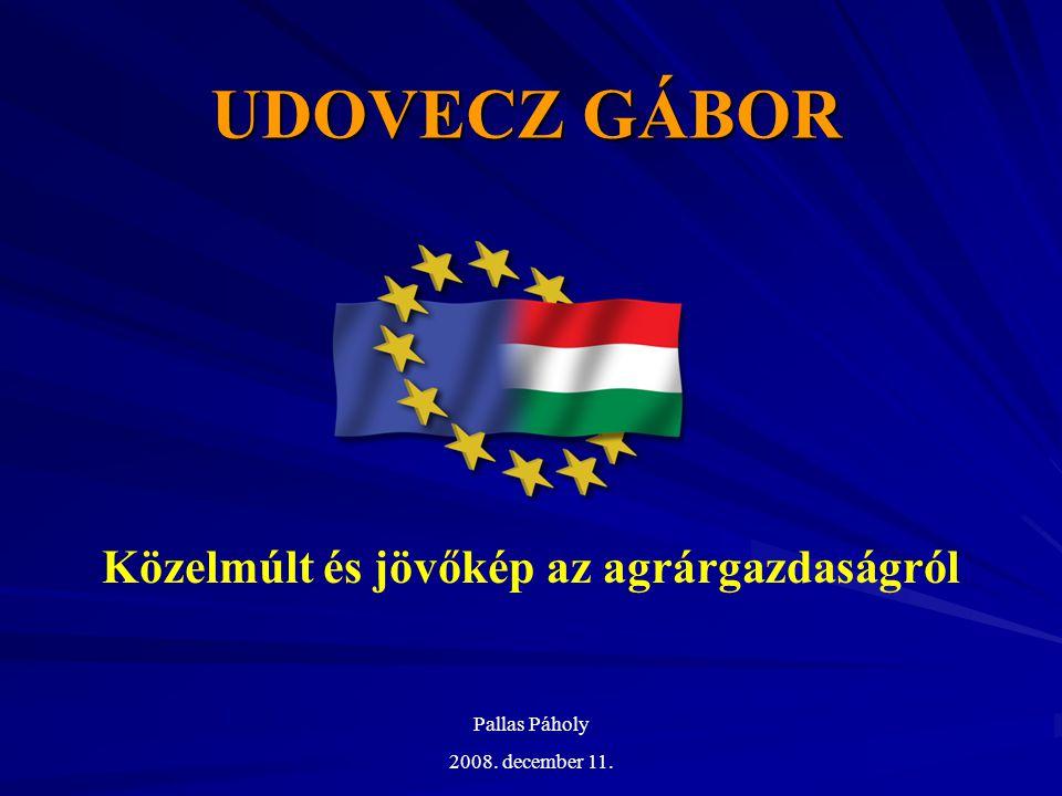 UDOVECZ GÁBOR Közelmúlt és jövőkép az agrárgazdaságról Pallas Páholy 2008. december 11.