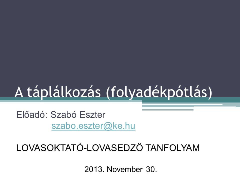 A táplálkozás (folyadékpótlás) Előadó: Szabó Eszter szabo.eszter@ke.hu LOVASOKTATÓ-LOVASEDZŐ TANFOLYAM 2013. November 30.