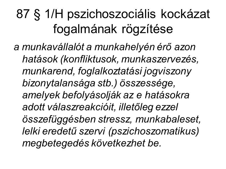 87 § 1/H pszichoszociális kockázat fogalmának rögzítése a munkavállalót a munkahelyén érő azon hatások (konfliktusok, munkaszervezés, munkarend, fogla