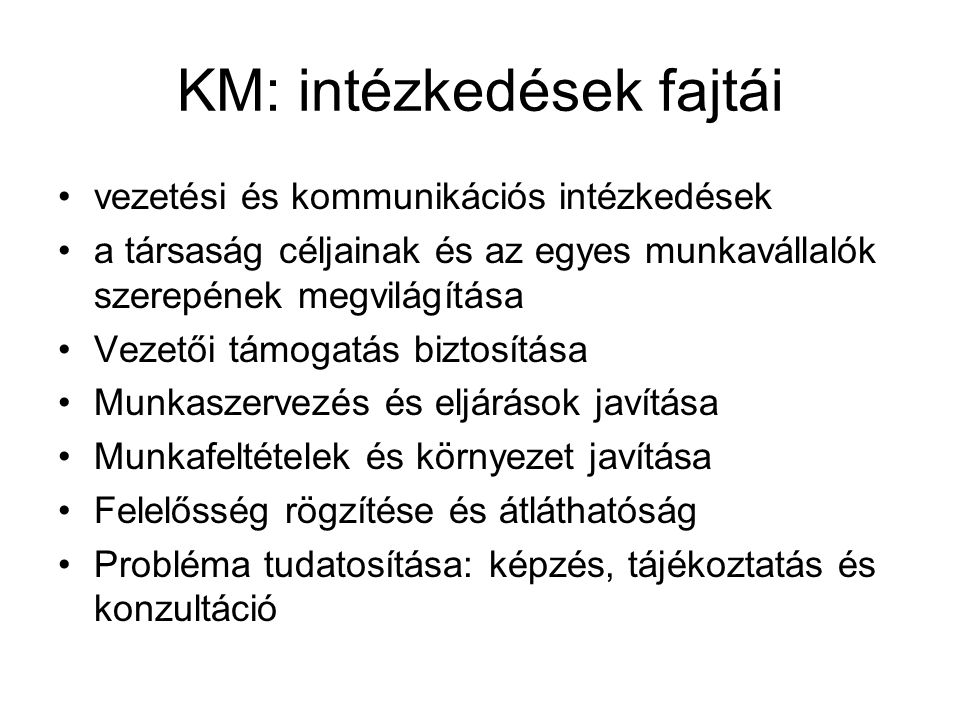 KM: intézkedések fajtái •vezetési és kommunikációs intézkedések •a társaság céljainak és az egyes munkavállalók szerepének megvilágítása •Vezetői támo