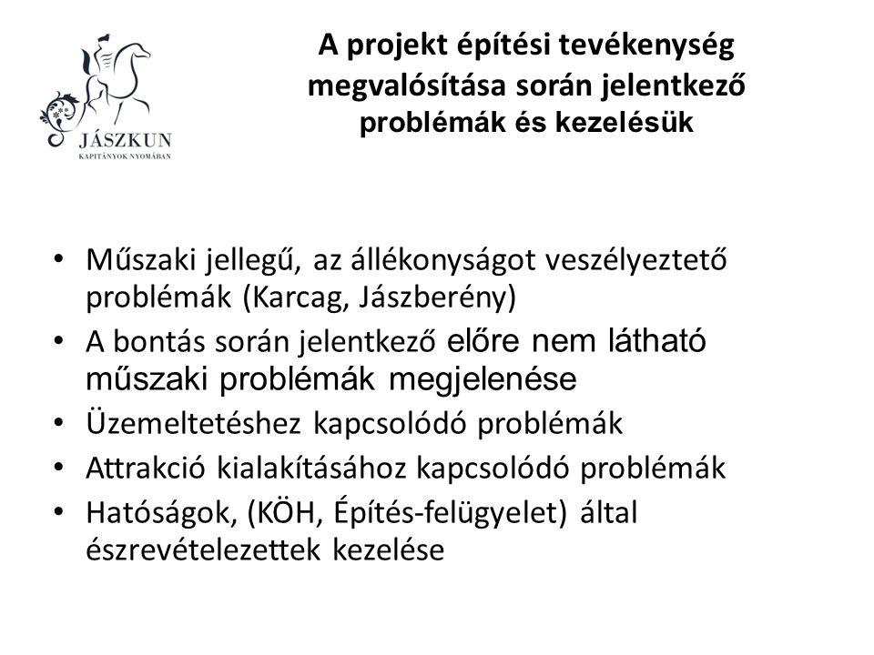 A projekt építési tevékenység megvalósítása során jelentkező problémák és kezelésük • Műszaki jellegű, az állékonyságot veszélyeztető problémák (Karcag, Jászberény) • A bontás során jelentkező előre nem látható műszaki problémák megjelenése • Üzemeltetéshez kapcsolódó problémák • Attrakció kialakításához kapcsolódó problémák • Hatóságok, (KÖH, Építés-felügyelet) által észrevételezettek kezelése
