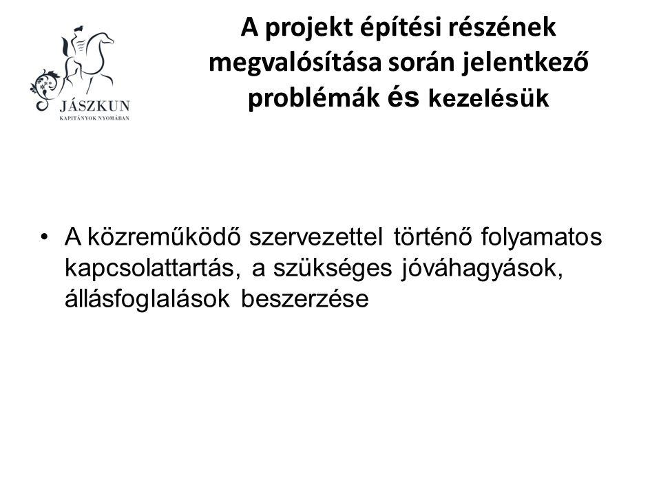 A projekt építési részének megvalósítása során jelentkező problémák és kezelésük •A közreműködő szervezettel történő folyamatos kapcsolattartás, a szükséges jóváhagyások, állásfoglalások beszerzése