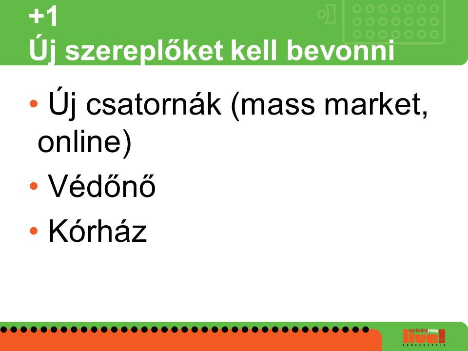 +1 Új szereplőket kell bevonni • Új csatornák (mass market, online) • Védőnő • Kórház