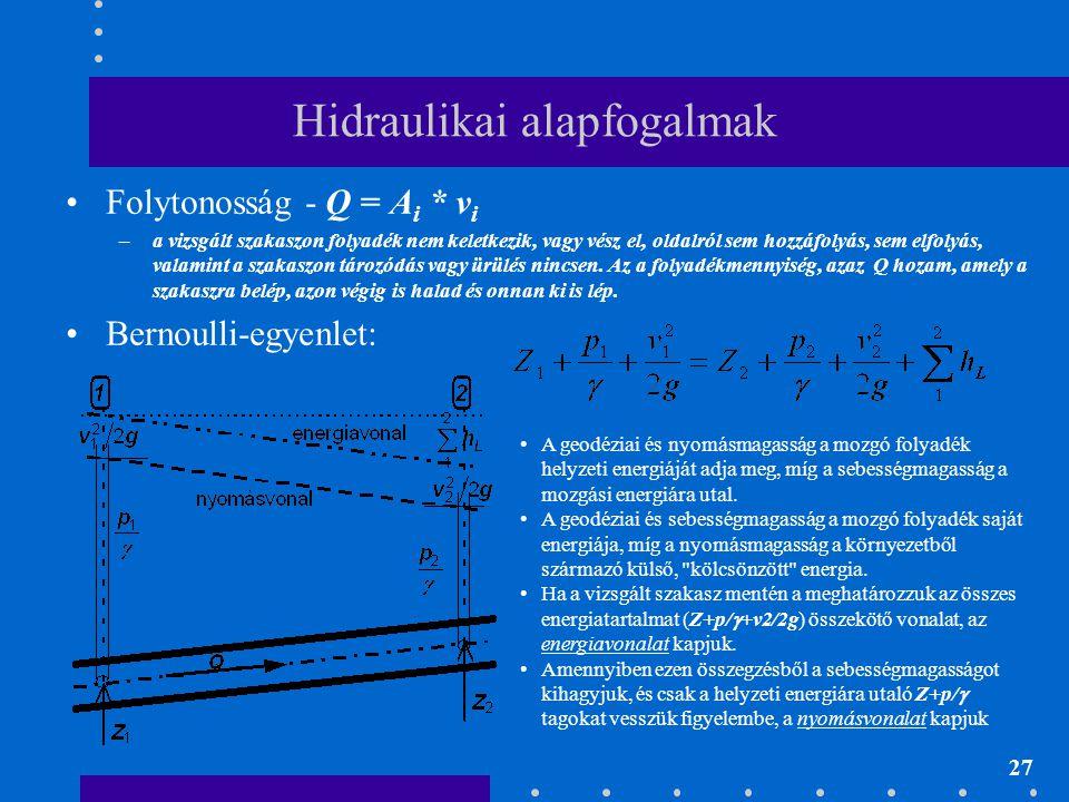 27 Hidraulikai alapfogalmak •Folytonosság - Q = A i * v i –a vizsgált szakaszon folyadék nem keletkezik, vagy vész el, oldalról sem hozzáfolyás, sem e